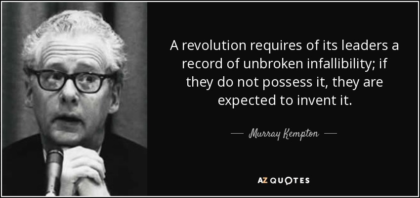A revolution requires of its leaders a record of unbroken infallibility; if they do not possess it, they are expected to invent it. - Murray Kempton
