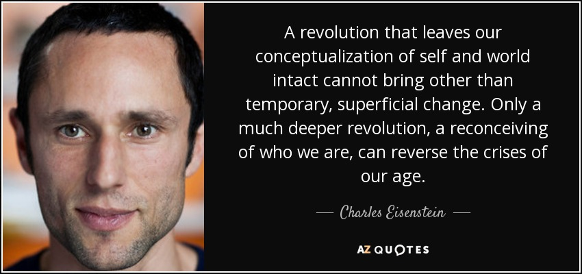 A revolution that leaves our conceptualization of self and world intact cannot bring other than temporary, superficial change. Only a much deeper revolution, a reconceiving of who we are, can reverse the crises of our age. - Charles Eisenstein