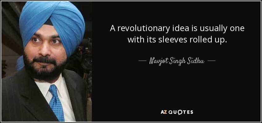 A revolutionary idea is usually one with its sleeves rolled up. - Navjot Singh Sidhu