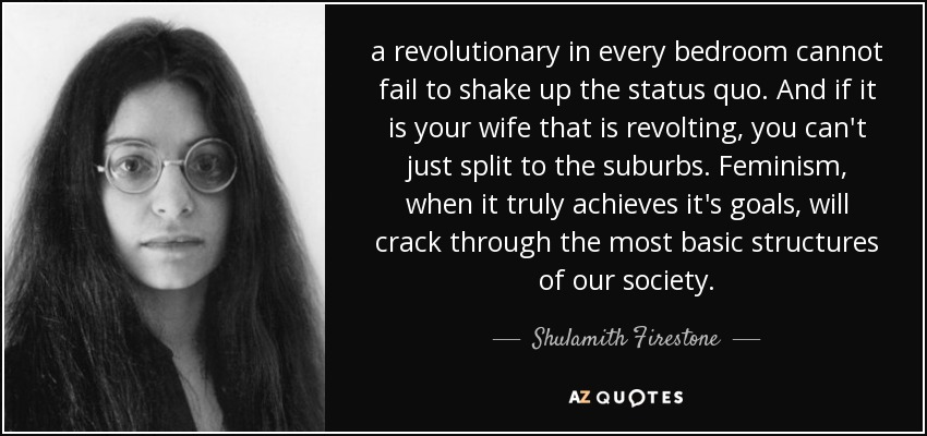 a revolutionary in every bedroom cannot fail to shake up the status quo. And if it is your wife that is revolting, you can't just split to the suburbs. Feminism, when it truly achieves it's goals, will crack through the most basic structures of our society. - Shulamith Firestone
