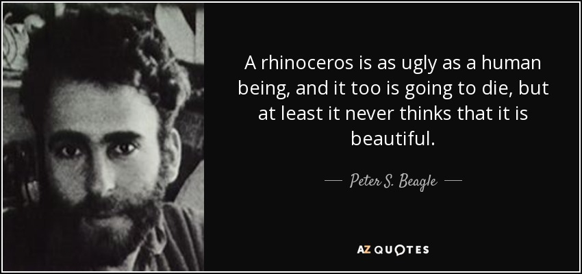 A rhinoceros is as ugly as a human being, and it too is going to die, but at least it never thinks that it is beautiful. - Peter S. Beagle