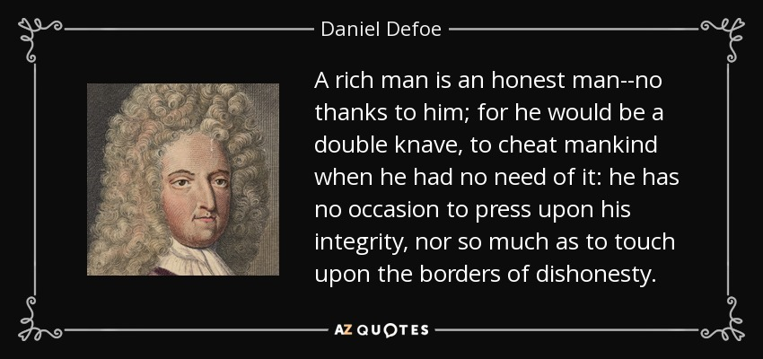 A rich man is an honest man--no thanks to him; for he would be a double knave, to cheat mankind when he had no need of it: he has no occasion to press upon his integrity, nor so much as to touch upon the borders of dishonesty. - Daniel Defoe