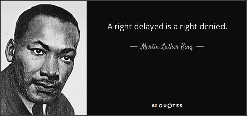 A right delayed is a right denied. - Martin Luther King, Jr.