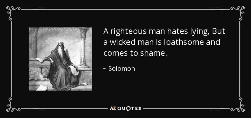 A righteous man hates lying, But a wicked man is loathsome and comes to shame. - Solomon