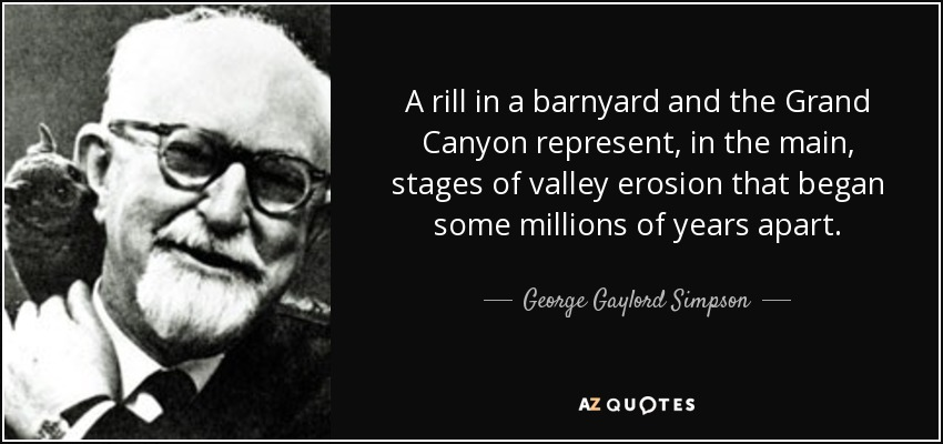 A rill in a barnyard and the Grand Canyon represent, in the main, stages of valley erosion that began some millions of years apart. - George Gaylord Simpson