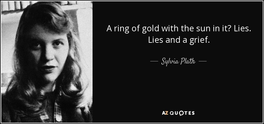 A ring of gold with the sun in it? Lies. Lies and a grief. - Sylvia Plath