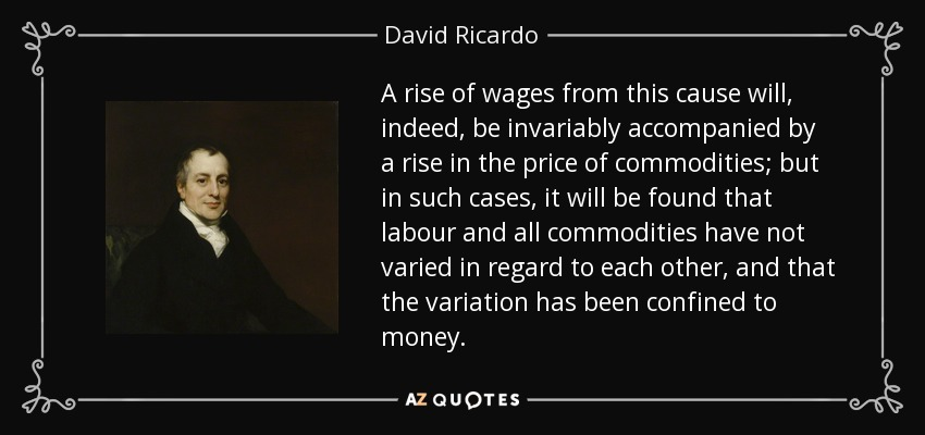 A rise of wages from this cause will, indeed, be invariably accompanied by a rise in the price of commodities; but in such cases, it will be found that labour and all commodities have not varied in regard to each other, and that the variation has been confined to money. - David Ricardo