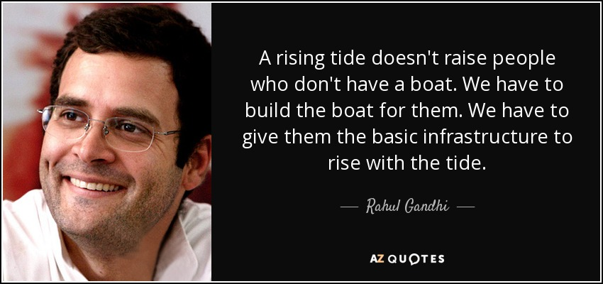 A rising tide doesn't raise people who don't have a boat. We have to build the boat for them. We have to give them the basic infrastructure to rise with the tide. - Rahul Gandhi