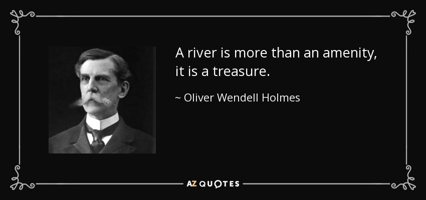 A river is more than an amenity, it is a treasure. - Oliver Wendell Holmes, Jr.