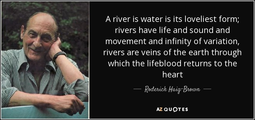 A river is water is its loveliest form; rivers have life and sound and movement and infinity of variation, rivers are veins of the earth through which the lifeblood returns to the heart - Roderick Haig-Brown