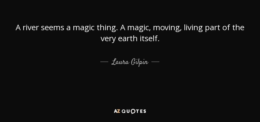 A river seems a magic thing. A magic, moving, living part of the very earth itself. - Laura Gilpin