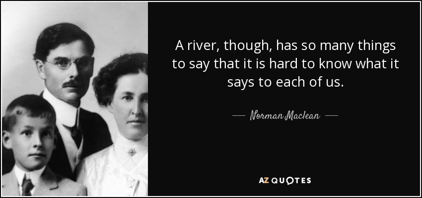 A river, though, has so many things to say that it is hard to know what it says to each of us. - Norman Maclean
