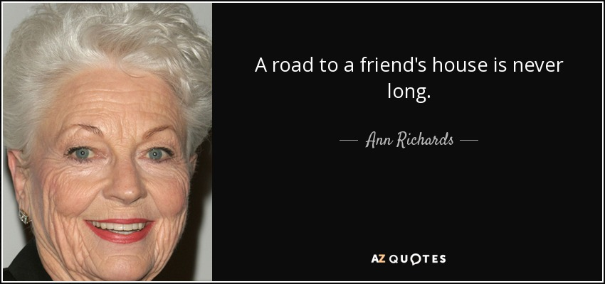 A road to a friend's house is never long. - Ann Richards