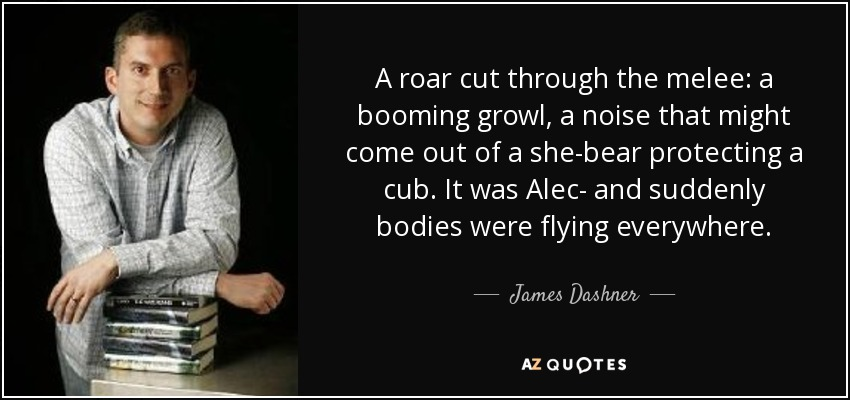 A roar cut through the melee: a booming growl, a noise that might come out of a she-bear protecting a cub. It was Alec- and suddenly bodies were flying everywhere. - James Dashner
