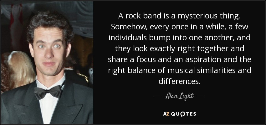 A rock band is a mysterious thing. Somehow, every once in a while, a few individuals bump into one another, and they look exactly right together and share a focus and an aspiration and the right balance of musical similarities and differences. - Alan Light