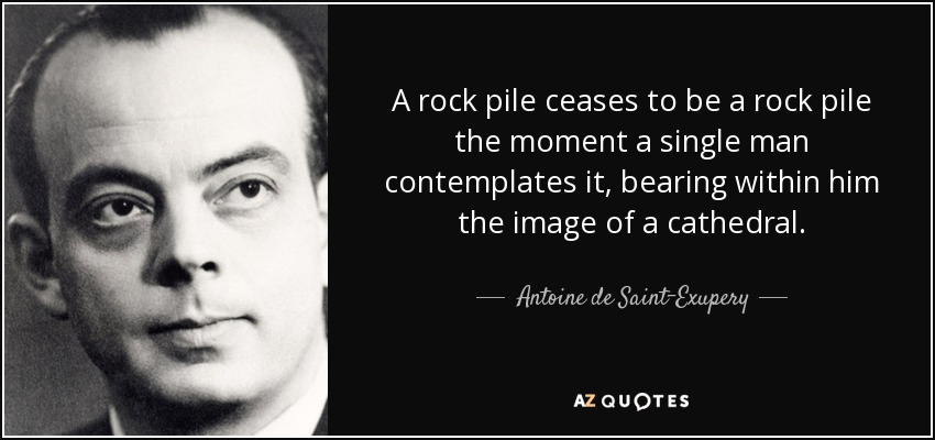 A rock pile ceases to be a rock pile the moment a single man contemplates it, bearing within him the image of a cathedral. - Antoine de Saint-Exupery