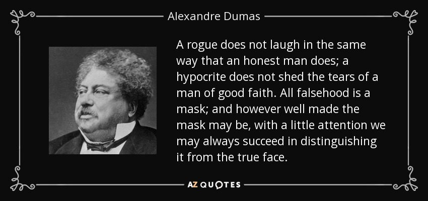 A rogue does not laugh in the same way that an honest man does; a hypocrite does not shed the tears of a man of good faith. All falsehood is a mask; and however well made the mask may be, with a little attention we may always succeed in distinguishing it from the true face. - Alexandre Dumas