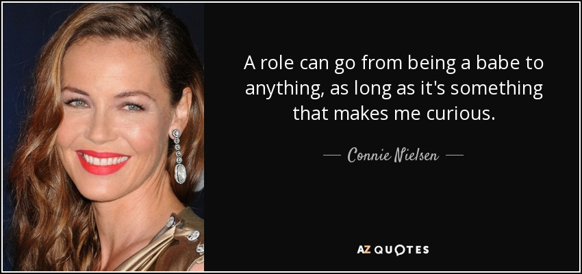 A role can go from being a babe to anything, as long as it's something that makes me curious. - Connie Nielsen