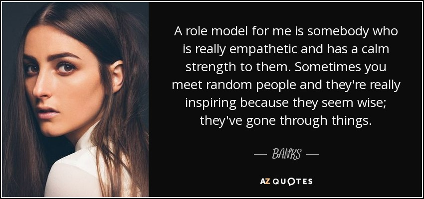 A role model for me is somebody who is really empathetic and has a calm strength to them. Sometimes you meet random people and they're really inspiring because they seem wise; they've gone through things. - BANKS