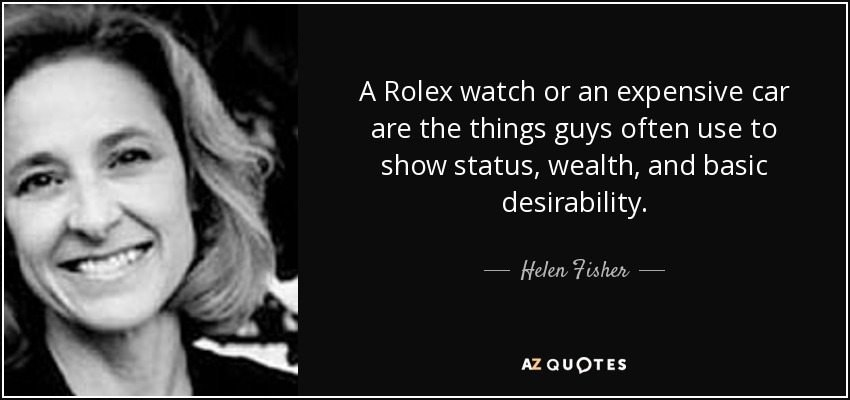 A Rolex watch or an expensive car are the things guys often use to show status, wealth, and basic desirability. - Helen Fisher