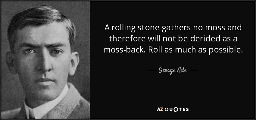 A rolling stone gathers no moss and therefore will not be derided as a moss-back. Roll as much as possible. - George Ade