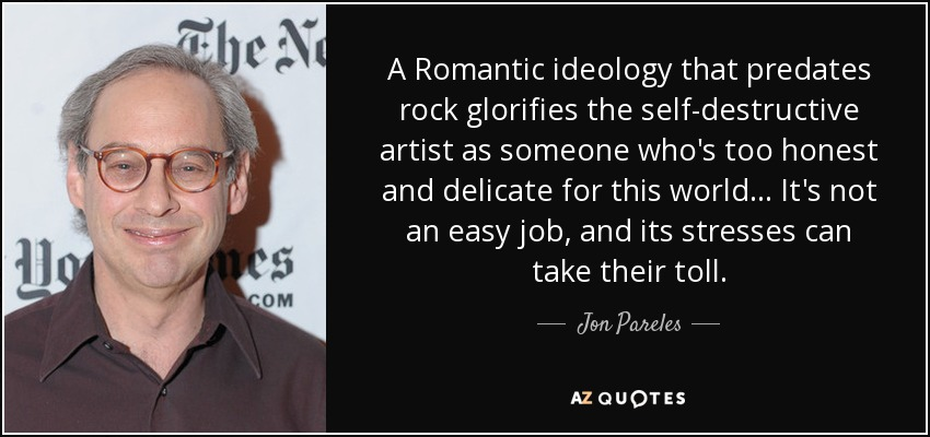 A Romantic ideology that predates rock glorifies the self-destructive artist as someone who's too honest and delicate for this world... It's not an easy job, and its stresses can take their toll. - Jon Pareles