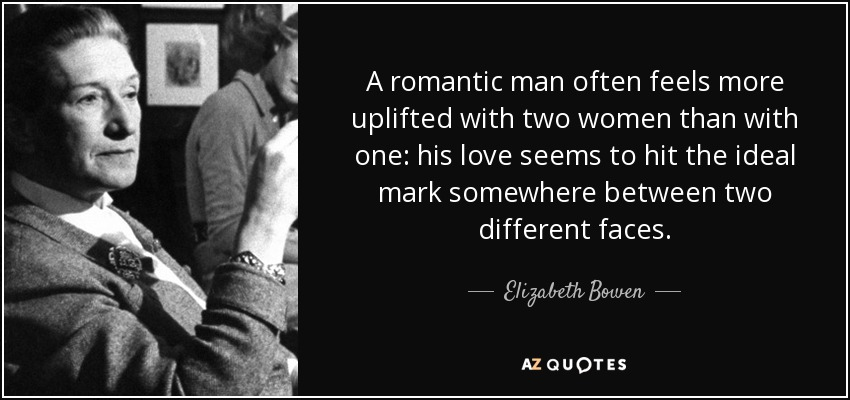 A romantic man often feels more uplifted with two women than with one: his love seems to hit the ideal mark somewhere between two different faces. - Elizabeth Bowen