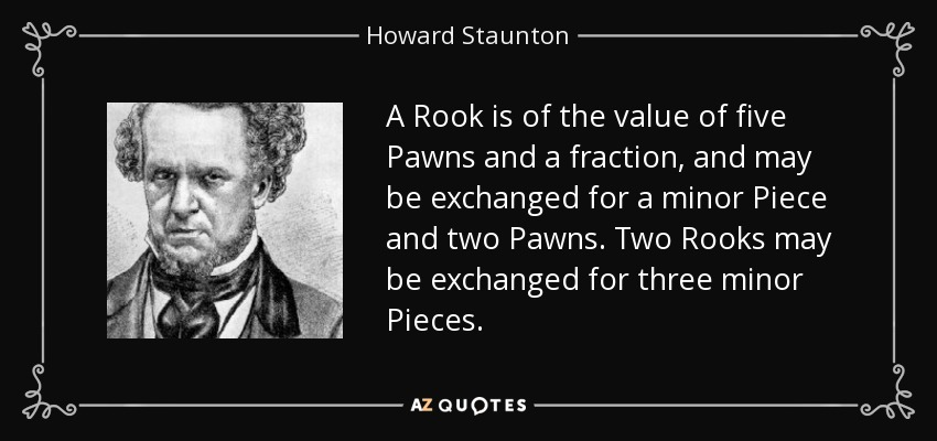 A Rook is of the value of five Pawns and a fraction, and may be exchanged for a minor Piece and two Pawns. Two Rooks may be exchanged for three minor Pieces. - Howard Staunton