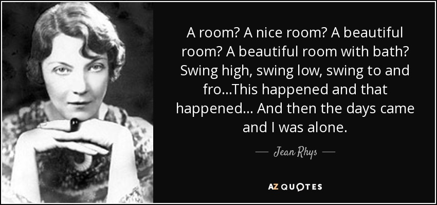 A room? A nice room? A beautiful room? A beautiful room with bath? Swing high, swing low, swing to and fro...This happened and that happened... And then the days came and I was alone. - Jean Rhys