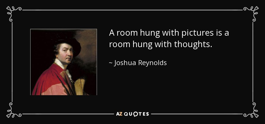 A room hung with pictures is a room hung with thoughts. - Joshua Reynolds