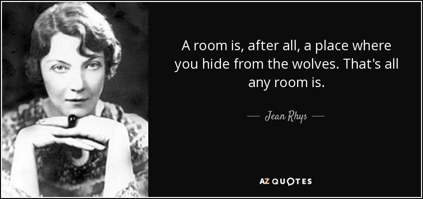 A room is, after all, a place where you hide from the wolves. That's all any room is. - Jean Rhys
