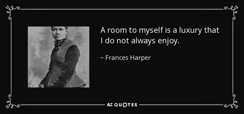 A room to myself is a luxury that I do not always enjoy. - Frances Harper