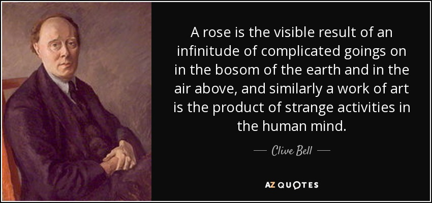 A rose is the visible result of an infinitude of complicated goings on in the bosom of the earth and in the air above, and similarly a work of art is the product of strange activities in the human mind. - Clive Bell
