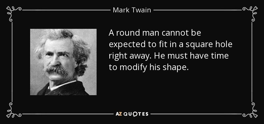 A round man cannot be expected to fit in a square hole right away. He must have time to modify his shape. - Mark Twain