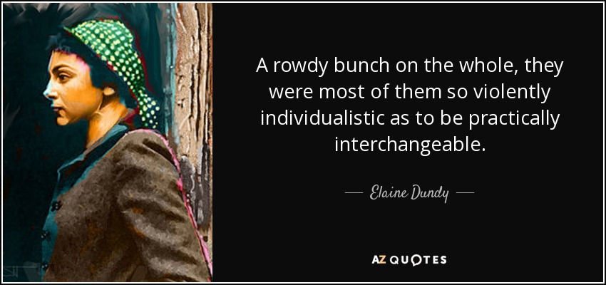 A rowdy bunch on the whole, they were most of them so violently individualistic as to be practically interchangeable. - Elaine Dundy