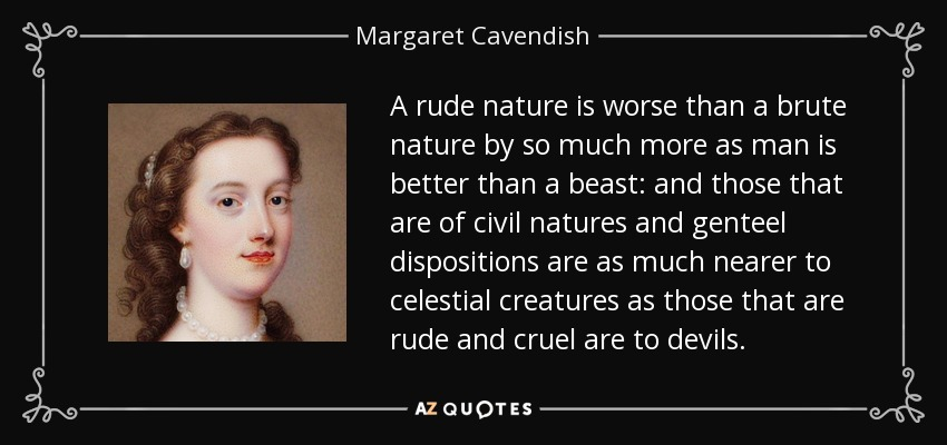 A rude nature is worse than a brute nature by so much more as man is better than a beast: and those that are of civil natures and genteel dispositions are as much nearer to celestial creatures as those that are rude and cruel are to devils. - Margaret Cavendish