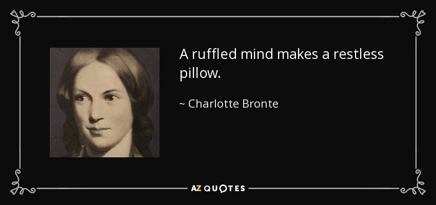 A ruffled mind makes a restless pillow. - Charlotte Bronte