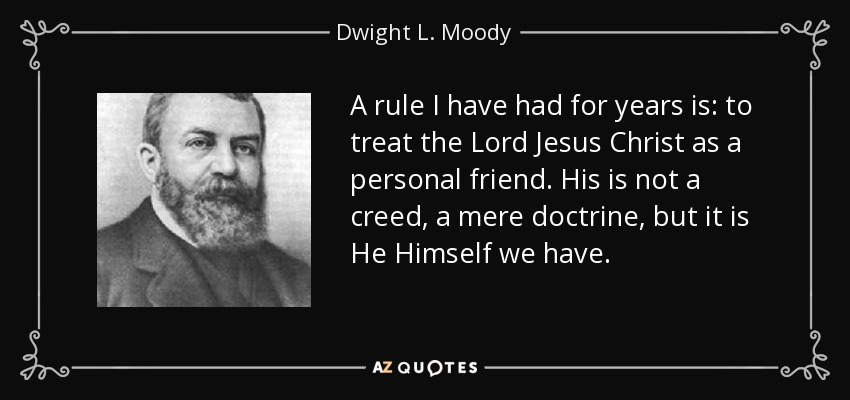 A rule I have had for years is: to treat the Lord Jesus Christ as a personal friend. His is not a creed, a mere doctrine, but it is He Himself we have. - Dwight L. Moody