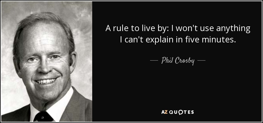 A rule to live by: I won't use anything I can't explain in five minutes. - Phil Crosby