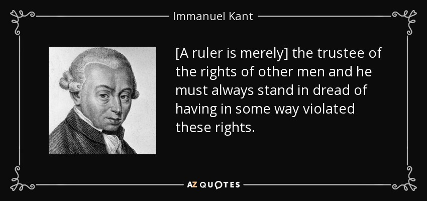 [A ruler is merely] the trustee of the rights of other men and he must always stand in dread of having in some way violated these rights. - Immanuel Kant