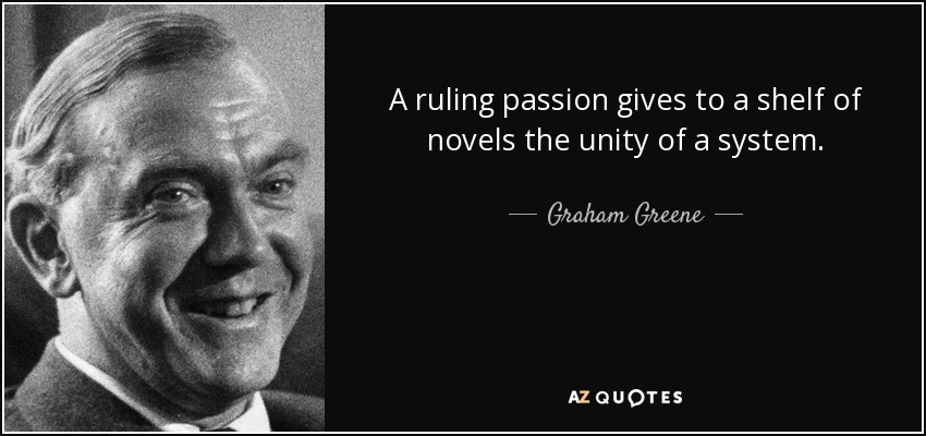 A ruling passion gives to a shelf of novels the unity of a system. - Graham Greene