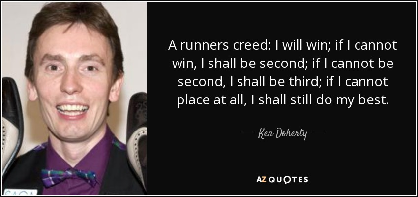 A runners creed: I will win; if I cannot win, I shall be second; if I cannot be second, I shall be third; if I cannot place at all, I shall still do my best. - Ken Doherty