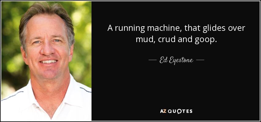 A running machine, that glides over mud, crud and goop. - Ed Eyestone