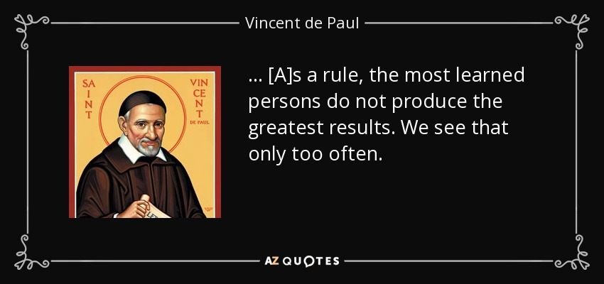 . . . [A]s a rule, the most learned persons do not produce the greatest results. We see that only too often. - Vincent de Paul