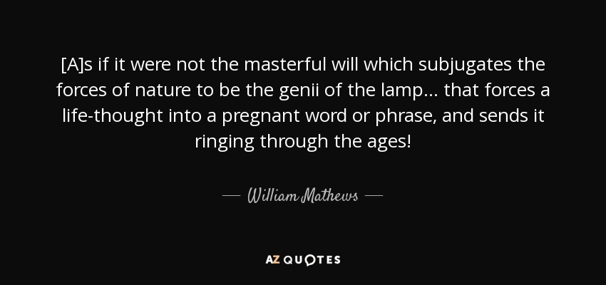 [A]s if it were not the masterful will which subjugates the forces of nature to be the genii of the lamp... that forces a life-thought into a pregnant word or phrase, and sends it ringing through the ages! - William Mathews