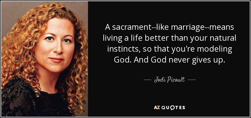 A sacrament--like marriage--means living a life better than your natural instincts, so that you're modeling God. And God never gives up. - Jodi Picoult