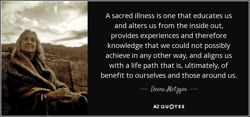 A sacred illness is one that educates us and alters us from the inside out, provides experiences and therefore knowledge that we could not possibly achieve in any other way, and aligns us with a life path that is, ultimately, of benefit to ourselves and those around us. - Deena Metzger