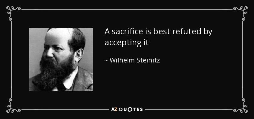 A sacrifice is best refuted by accepting it - Wilhelm Steinitz