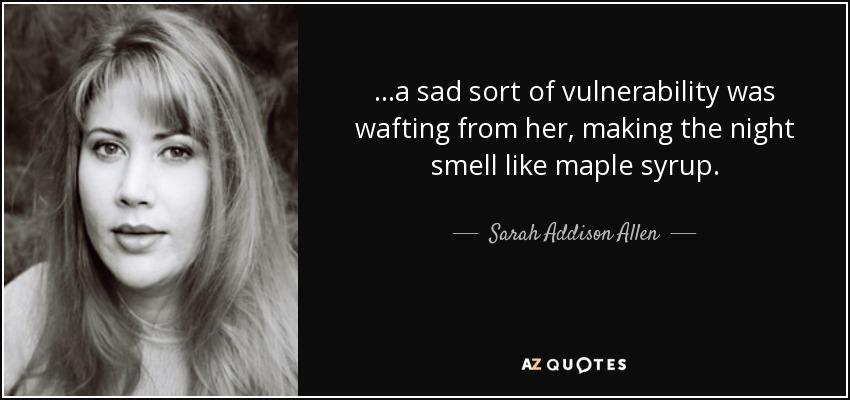 ...a sad sort of vulnerability was wafting from her, making the night smell like maple syrup. - Sarah Addison Allen