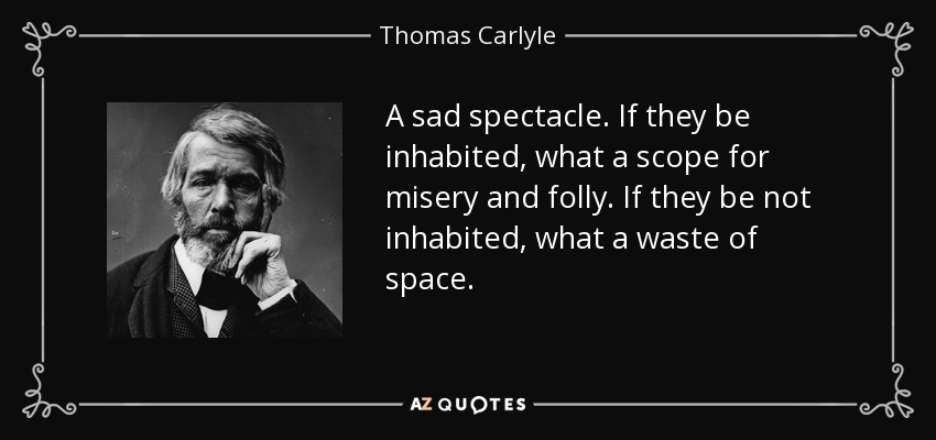 A sad spectacle. If they be inhabited, what a scope for misery and folly. If they be not inhabited, what a waste of space. - Thomas Carlyle